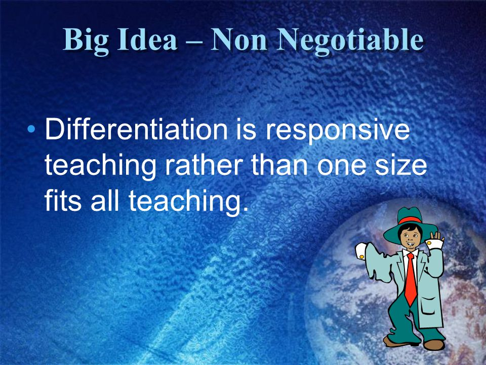 Big Idea – Non Negotiable Differentiation is responsive teaching rather than one size fits all teaching.