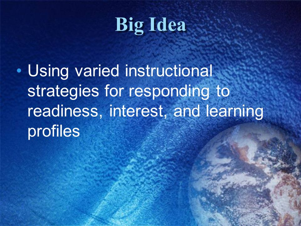 Big Idea Using varied instructional strategies for responding to readiness, interest, and learning profiles