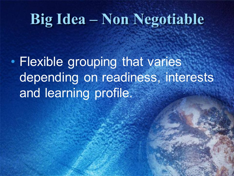 Big Idea – Non Negotiable Flexible grouping that varies depending on readiness, interests and learning profile.