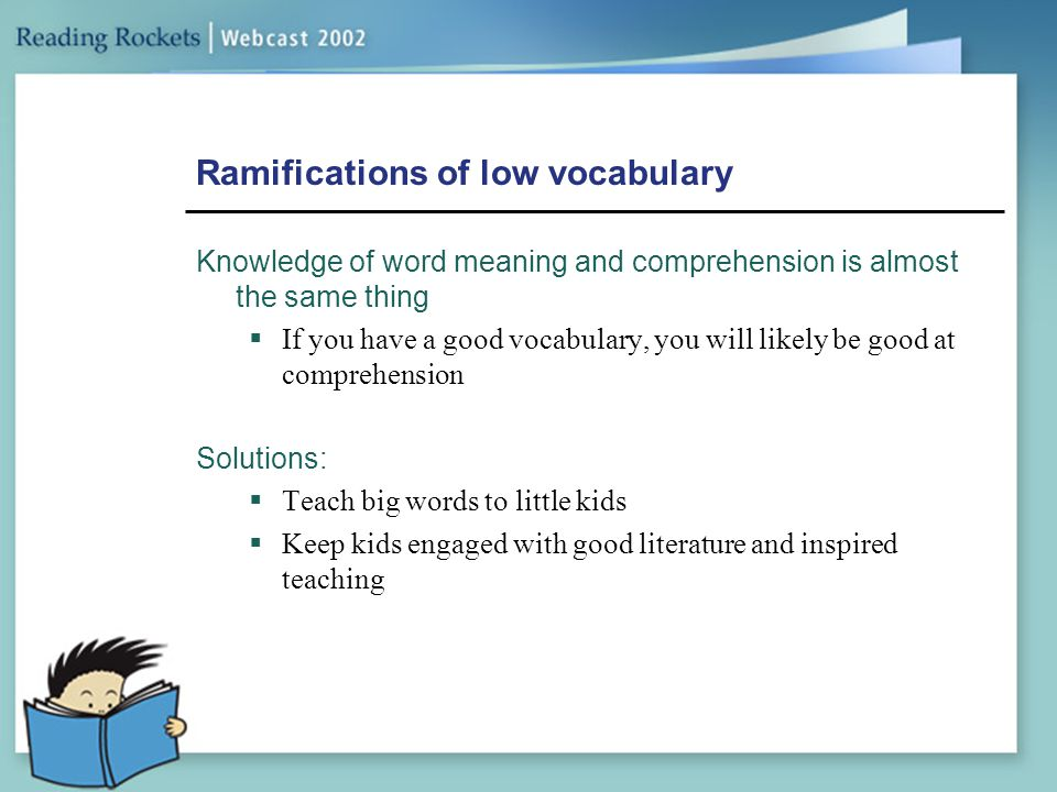 Ramifications of low vocabulary Knowledge of word meaning and comprehension is almost the same thing  If you have a good vocabulary, you will likely
