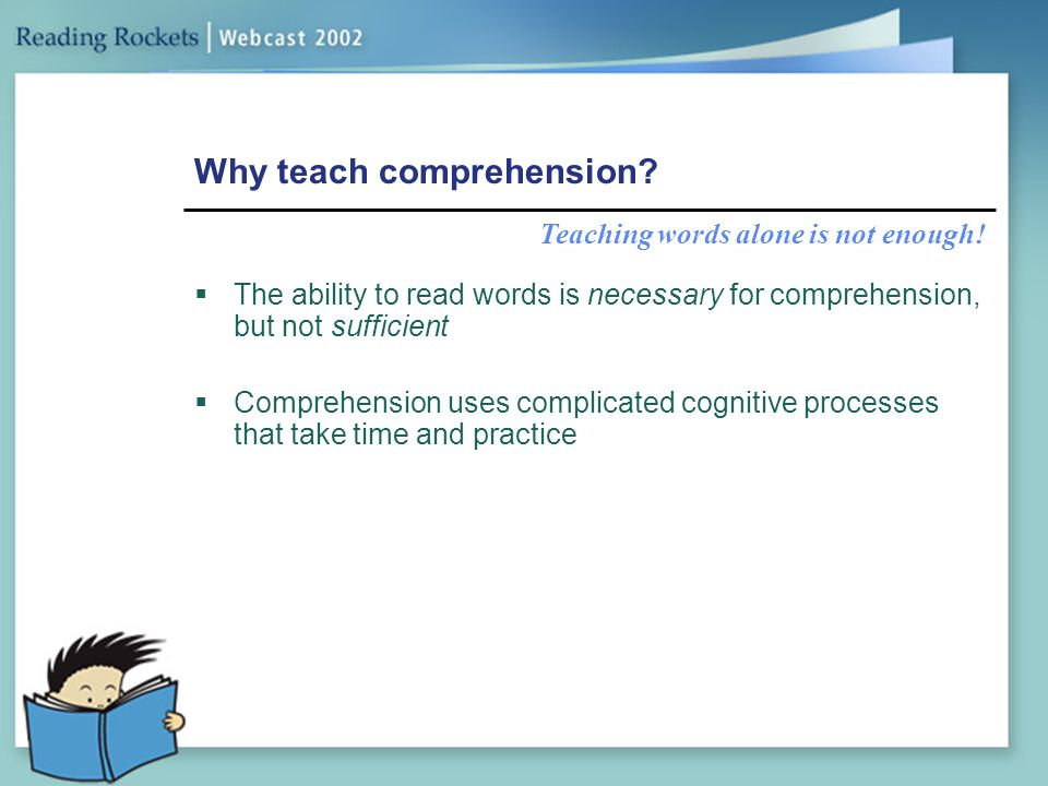 Why teach comprehension?  The ability to read words is necessary for comprehension, but not sufficient  Comprehension uses complicated cognitive pro