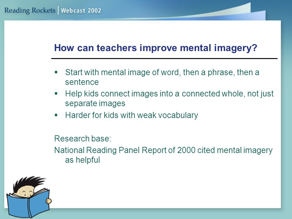 How can teachers improve mental imagery?  Start with mental image of word, then a phrase, then a sentence  Help kids connect images into a connected