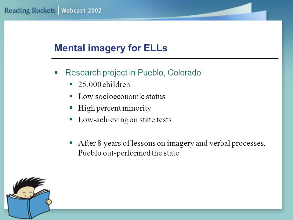 Mental imagery for ELLs  Research project in Pueblo, Colorado  25,000 children  Low socioeconomic status  High percent minority  Low-achieving on