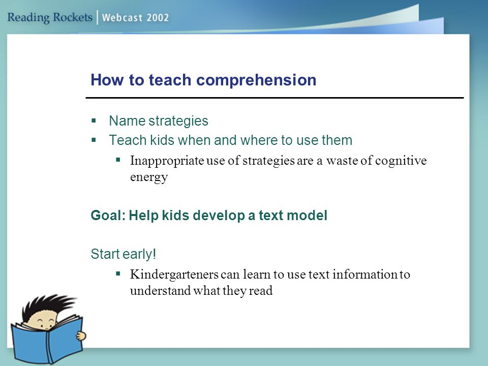 How to teach comprehension  Name strategies  Teach kids when and where to use them  Inappropriate use of strategies are a waste of cognitive energy