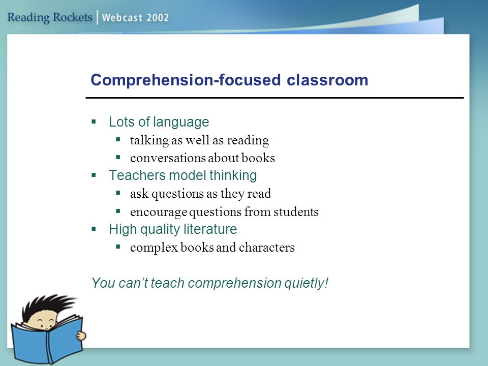 Comprehension-focused classroom  Lots of language  talking as well as reading  conversations about books  Teachers model thinking  ask questions