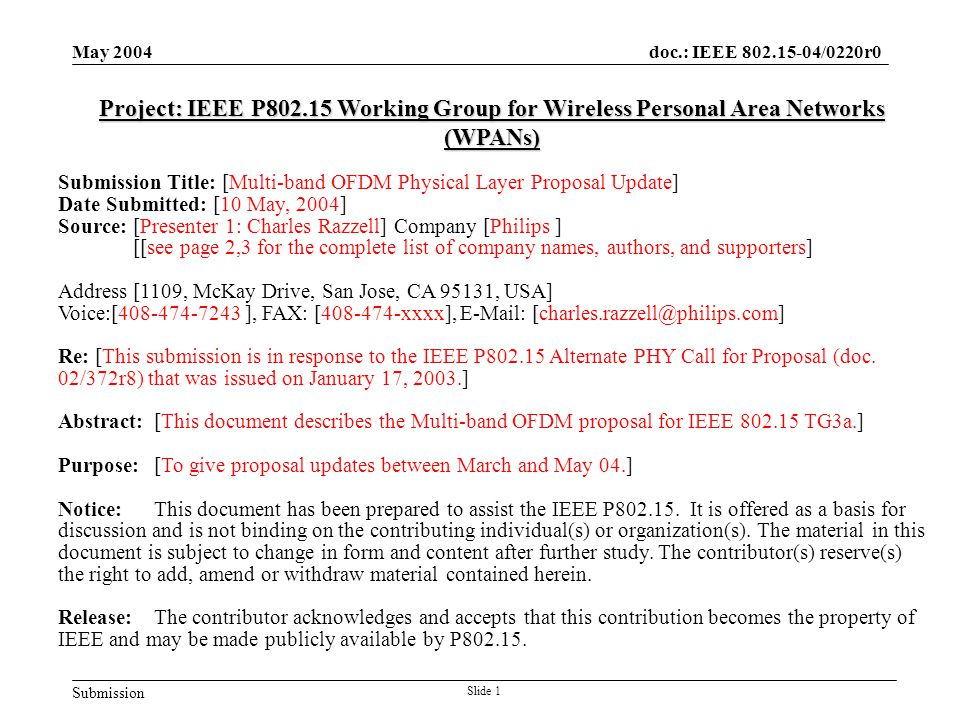 Submission doc.: IEEE 802.15-04/0220r0 May 2004 Slide 1 Project: IEEE P802.15 Working Group for Wireless Personal Area Networks (WPANs) Submission Title: [Multi-band OFDM Physical Layer Proposal Update] Date Submitted: [10 May, 2004] Source: [Presenter 1: Charles Razzell] Company [Philips ] [[see page 2,3 for the complete list of company names, authors, and supporters] Address [1109, McKay Drive, San Jose, CA 95131, USA] Voice:[408-474-7243 ], FAX: [408-474-xxxx], E-Mail: [charles.razzell@philips.com] Re: [This submission is in response to the IEEE P802.15 Alternate PHY Call for Proposal (doc.