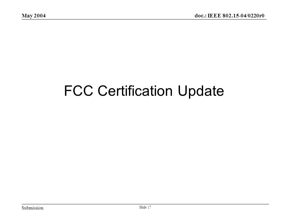 Submission doc.: IEEE 802.15-04/0220r0 May 2004 Slide 17 FCC Certification Update