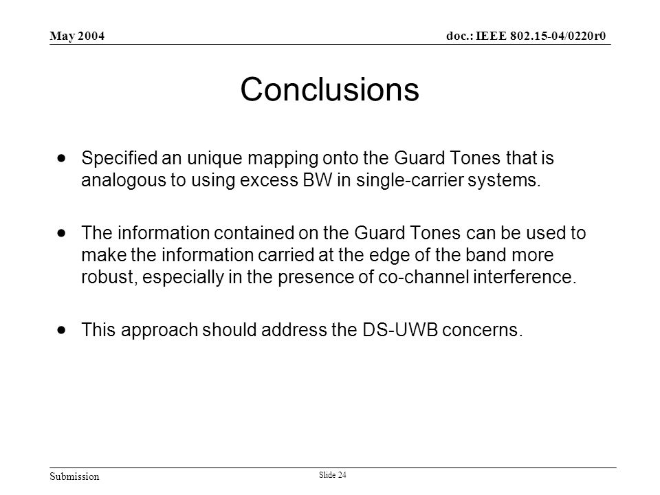 Submission doc.: IEEE 802.15-04/0220r0 May 2004 Slide 24 Conclusions  Specified an unique mapping onto the Guard Tones that is analogous to using exc