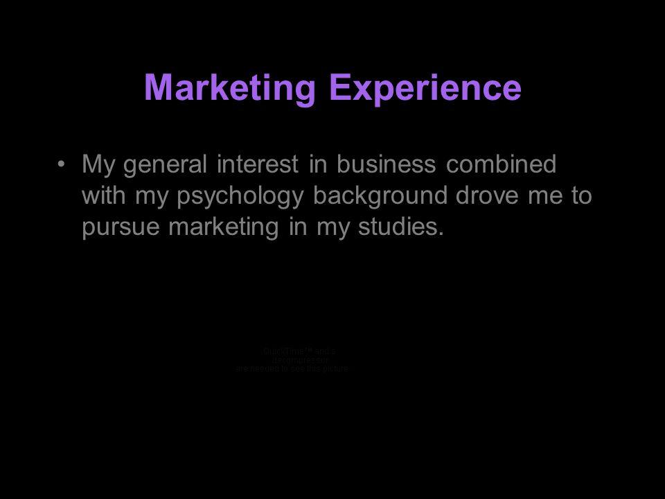 Marketing Experience My general interest in business combined with my psychology background drove me to pursue marketing in my studies.