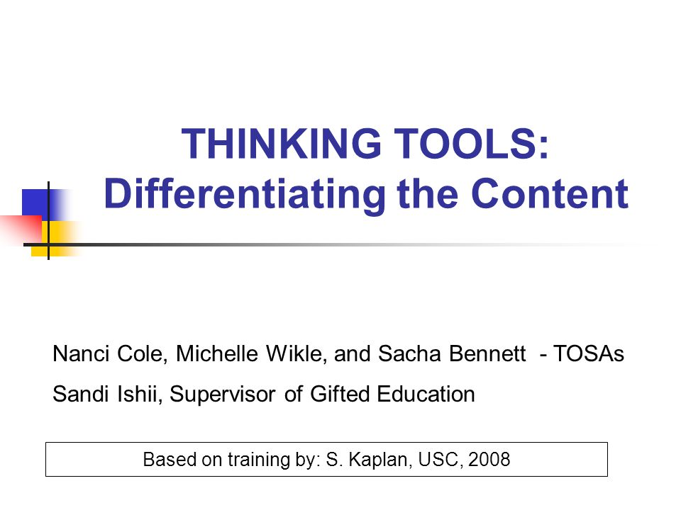 THINKING TOOLS: Differentiating the Content Based on training by: S. Kaplan, USC, 2008 Nanci Cole, Michelle Wikle, and Sacha Bennett - TOSAs Sandi Ish