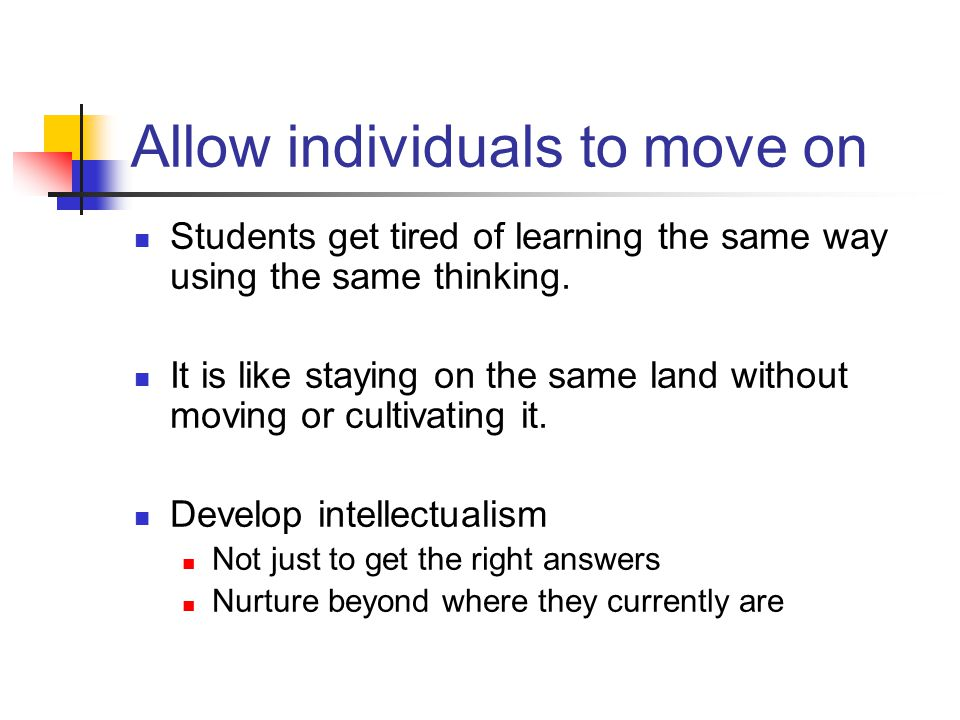 Allow individuals to move on Students get tired of learning the same way using the same thinking. It is like staying on the same land without moving o