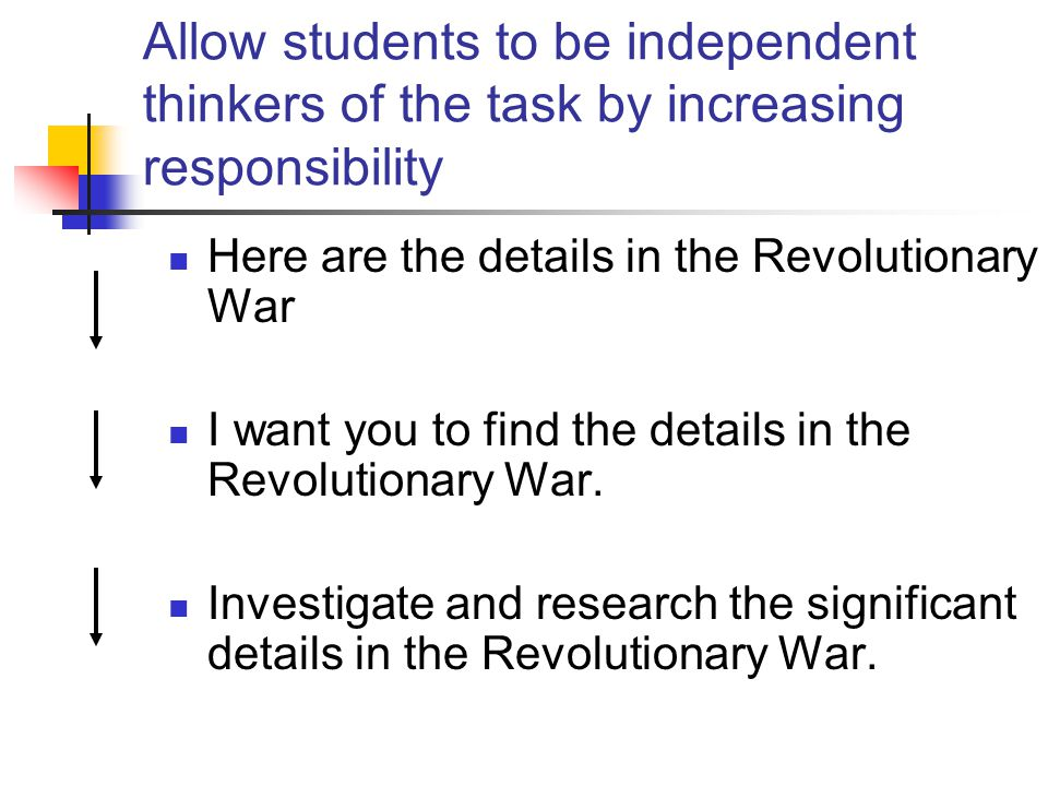 Allow students to be independent thinkers of the task by increasing responsibility Here are the details in the Revolutionary War I want you to find th