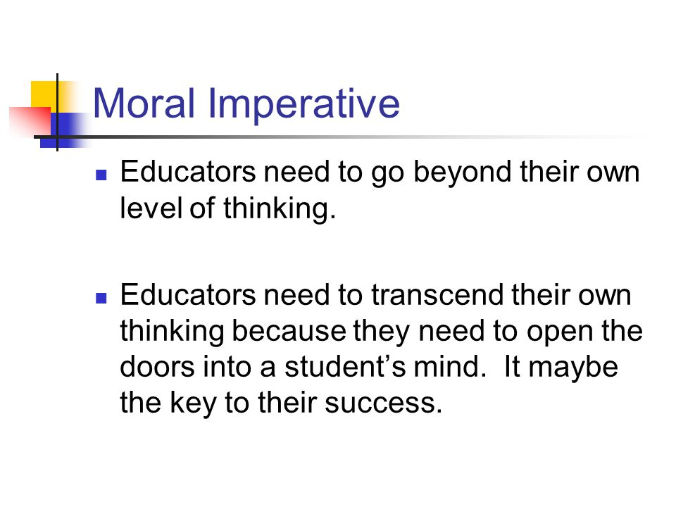 Moral Imperative Educators need to go beyond their own level of thinking. Educators need to transcend their own thinking because they need to open the