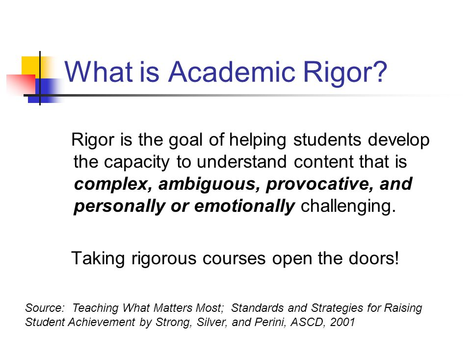What is Academic Rigor? Rigor is the goal of helping students develop the capacity to understand content that is complex, ambiguous, provocative, and
