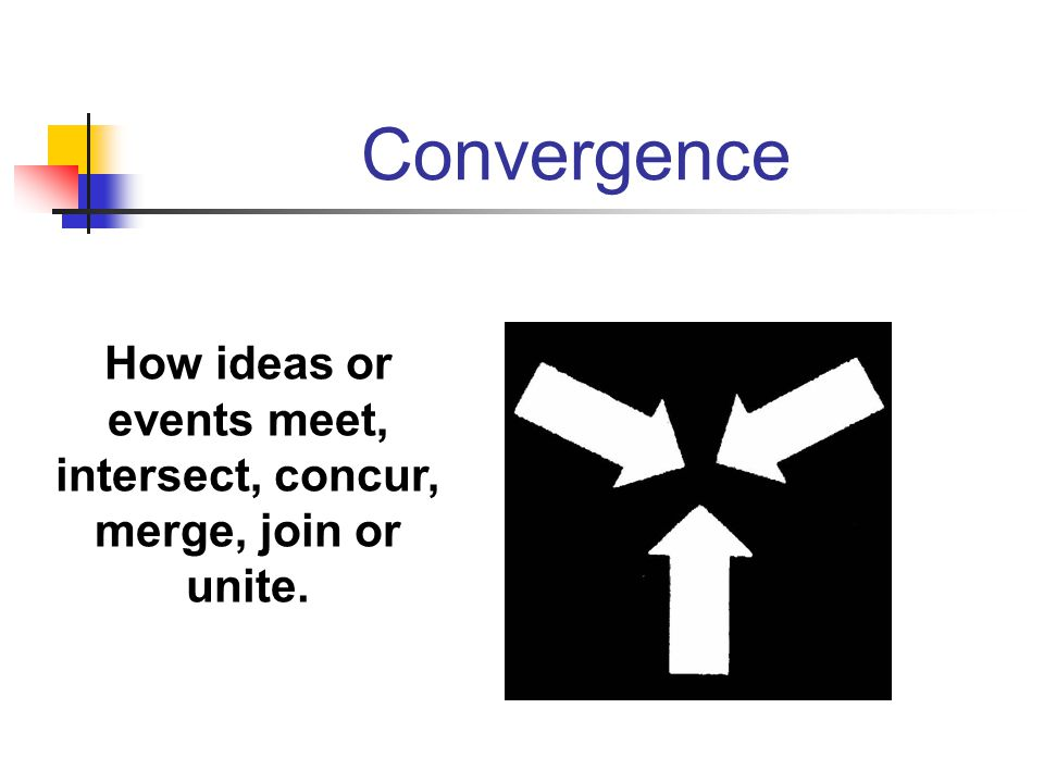 Convergence How ideas or events meet, intersect, concur, merge, join or unite.