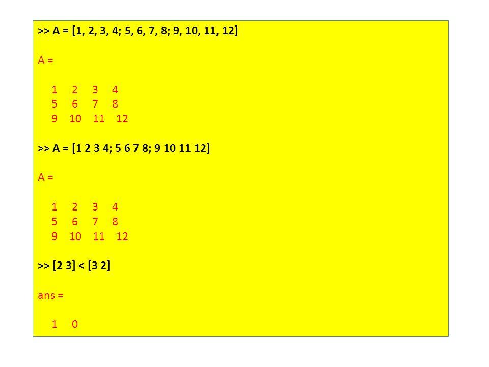 >> A = [1, 2, 3, 4; 5, 6, 7, 8; 9, 10, 11, 12] A = 1 2 3 4 5 6 7 8 9 10 11 12 >> A = [1 2 3 4; 5 6 7 8; 9 10 11 12] A = 1 2 3 4 5 6 7 8 9 10 11 12 >> [2 3] < [3 2] ans = 1 0