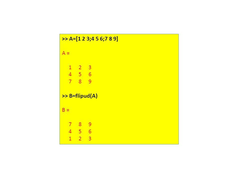 >> A=[1 2 3;4 5 6;7 8 9] A = 1 2 3 4 5 6 7 8 9 >> B=flipud(A) B = 7 8 9 4 5 6 1 2 3