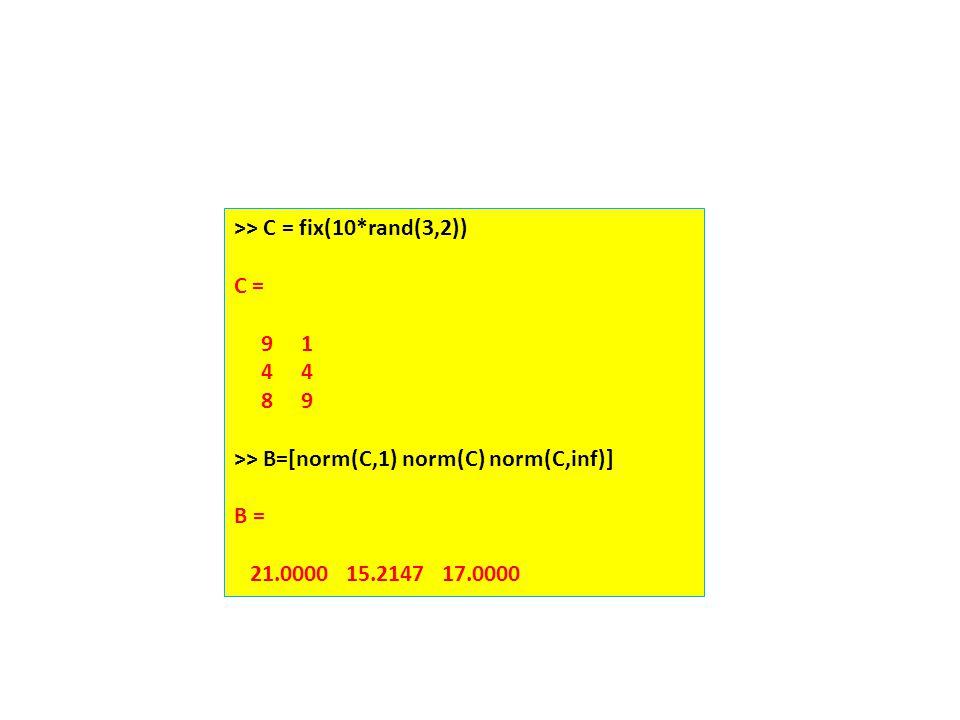 >> C = fix(10*rand(3,2)) C = 9 1 4 4 8 9 >> B=[norm(C,1) norm(C) norm(C,inf)] B = 21.0000 15.2147 17.0000