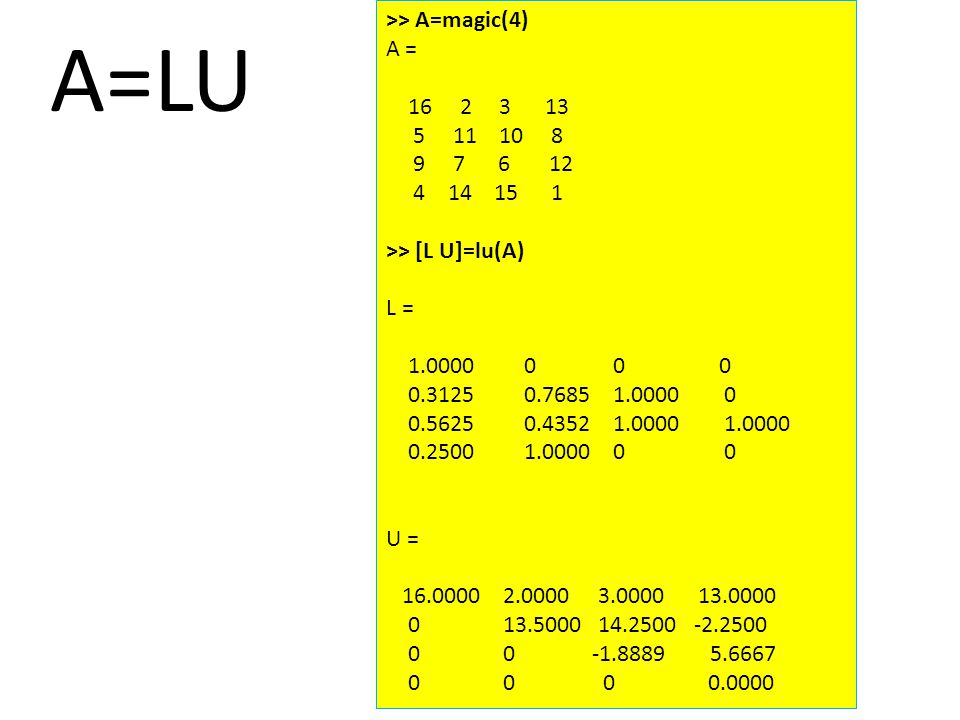 A=LU >> A=magic(4) A = 16 2 3 13 5 11 10 8 9 7 6 12 4 14 15 1 >> [L U]=lu(A) L = 1.0000 0 0 0 0.3125 0.7685 1.0000 0 0.5625 0.4352 1.0000 1.0000 0.2500 1.0000 0 0 U = 16.0000 2.0000 3.0000 13.0000 0 13.5000 14.2500 -2.2500 0 0 -1.8889 5.6667 0 0 0 0.0000