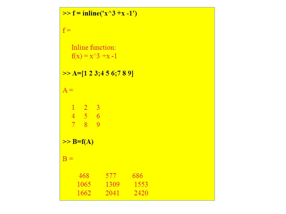 >> f = inline( x^3 +x -1 ) f = Inline function: f(x) = x^3 +x -1 >> A=[1 2 3;4 5 6;7 8 9] A = 1 2 3 4 5 6 7 8 9 >> B=f(A) B = 468 577 686 1065 1309 1553 1662 2041 2420