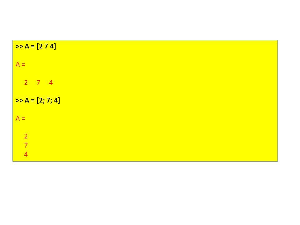 >> A = [2 7 4] A = 2 7 4 >> A = [2; 7; 4] A = 2 7 4