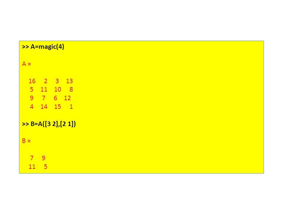 >> A=magic(4) A = 16 2 3 13 5 11 10 8 9 7 6 12 4 14 15 1 >> B=A([3 2],[2 1]) B = 7 9 11 5