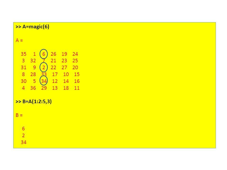 >> A=magic(6) A = 35 1 6 26 19 24 3 32 7 21 23 25 31 9 2 22 27 20 8 28 33 17 10 15 30 5 34 12 14 16 4 36 29 13 18 11 >> B=A(1:2:5,3) B = 6 2 34