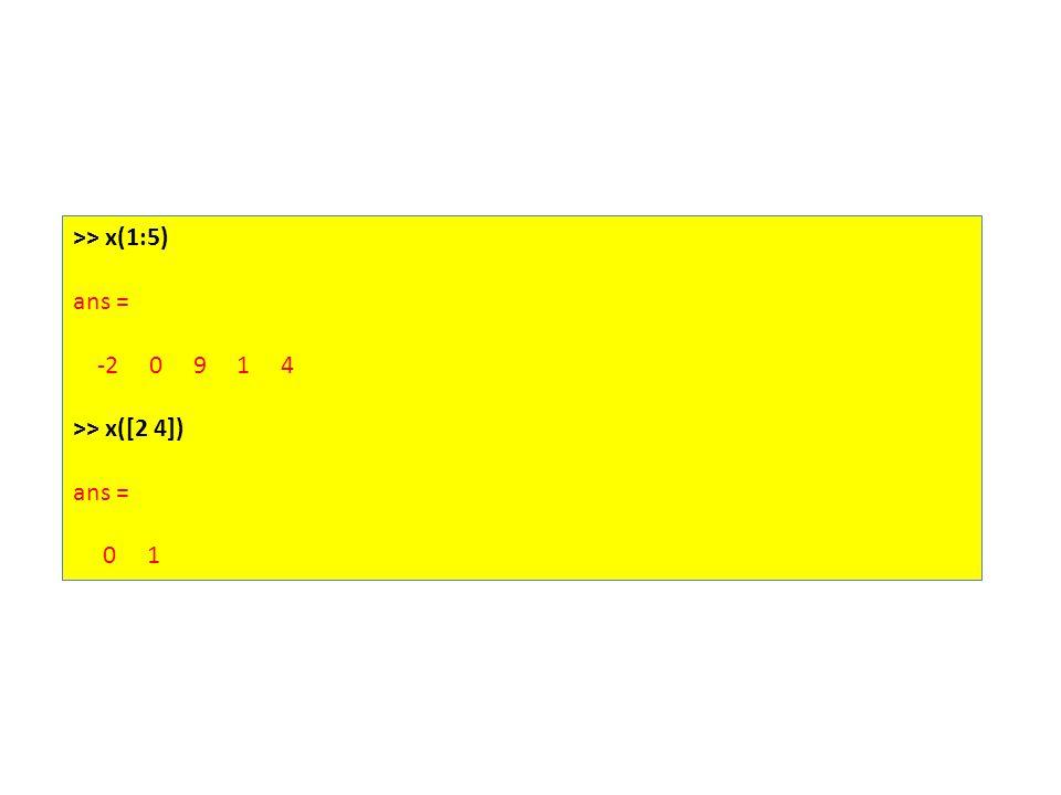 >> x(1:5) ans = -2 0 9 1 4 >> x([2 4]) ans = 0 1