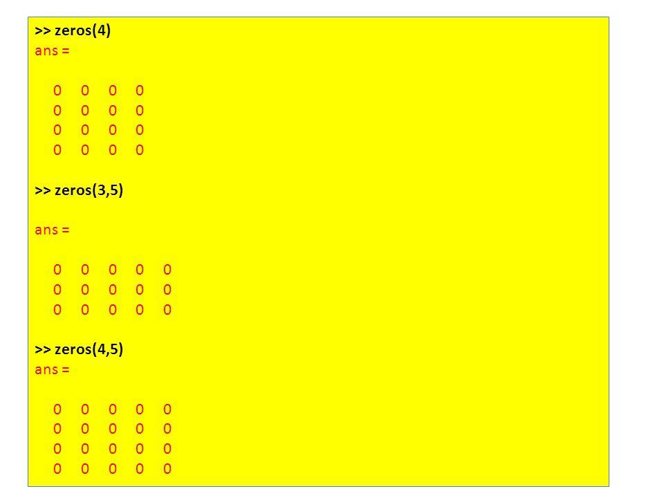 >> zeros(4) ans = 0 0 0 0 >> zeros(3,5) ans = 0 0 0 0 0 >> zeros(4,5) ans = 0 0 0 0 0