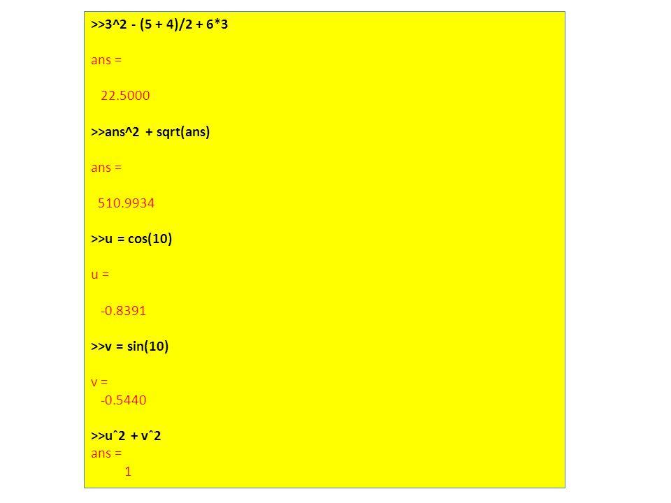 >>3^2 - (5 + 4)/2 + 6*3 ans = 22.5000 >>ans^2 + sqrt(ans) ans = 510.9934 >>u = cos(10) u = -0.8391 >>v = sin(10) v = -0.5440 >>uˆ2 + vˆ2 ans = 1