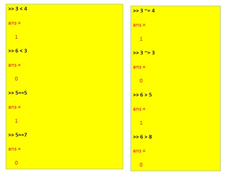 >> 3 < 4 ans = 1 >> 6 < 3 ans = 0 >> 5==5 ans = 1 >> 5==7 ans = 0 >> 3 ~= 4 ans = 1 >> 3 ~= 3 ans = 0 >> 6 > 5 ans = 1 >> 6 > 8 ans = 0