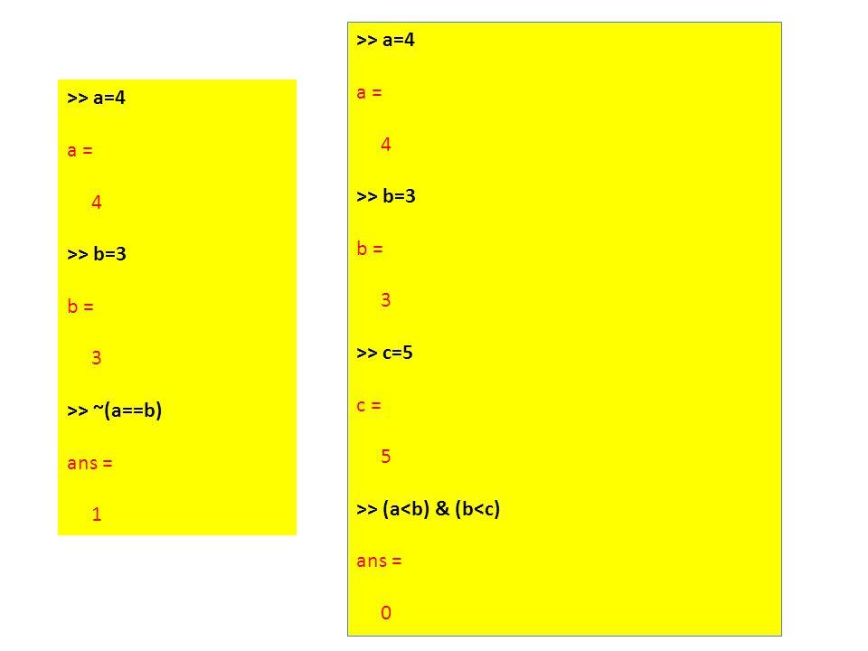 >> a=4 a = 4 >> b=3 b = 3 >> ~(a==b) ans = 1 >> a=4 a = 4 >> b=3 b = 3 >> c=5 c = 5 >> (a<b) & (b<c) ans = 0