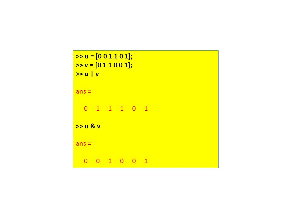 >> u = [0 0 1 1 0 1]; >> v = [0 1 1 0 0 1]; >> u | v ans = 0 1 1 1 0 1 >> u & v ans = 0 0 1 0 0 1