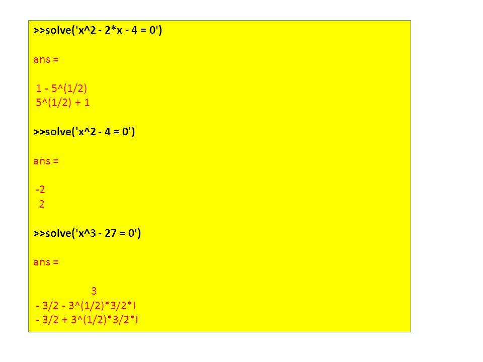 >>solve( x^2 - 2*x - 4 = 0 ) ans = 1 - 5^(1/2) 5^(1/2) + 1 >>solve( x^2 - 4 = 0 ) ans = -2 2 >>solve( x^3 - 27 = 0 ) ans = 3 - 3/2 - 3^(1/2)*3/2*I - 3/2 + 3^(1/2)*3/2*I