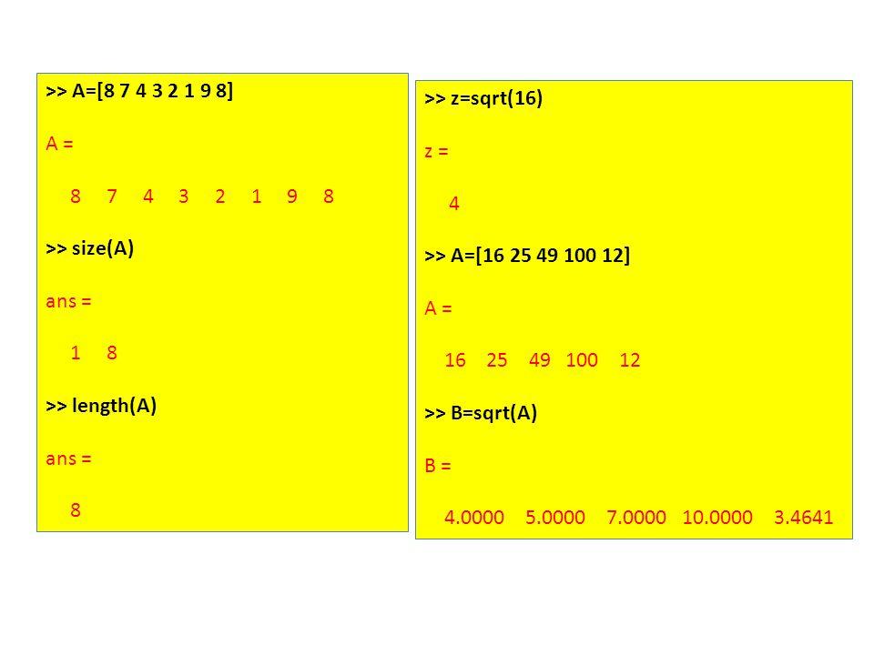 >> A=[8 7 4 3 2 1 9 8] A = 8 7 4 3 2 1 9 8 >> size(A) ans = 1 8 >> length(A) ans = 8 >> z=sqrt(16) z = 4 >> A=[16 25 49 100 12] A = 16 25 49 100 12 >> B=sqrt(A) B = 4.0000 5.0000 7.0000 10.0000 3.4641