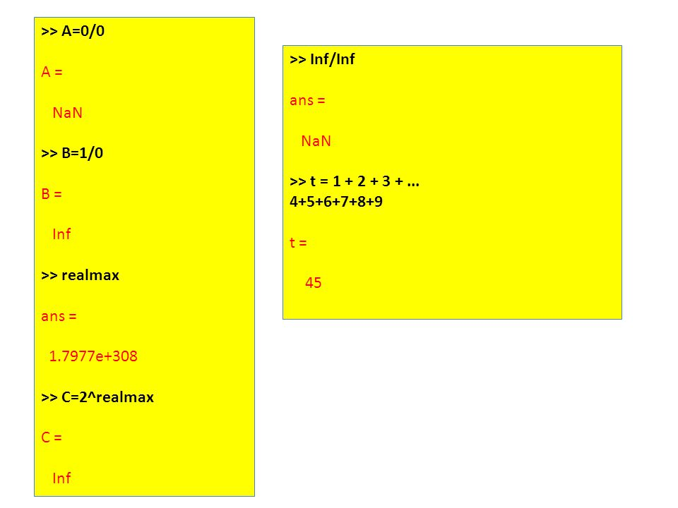 >> A=0/0 A = NaN >> B=1/0 B = Inf >> realmax ans = 1.7977e+308 >> C=2^realmax C = Inf >> Inf/Inf ans = NaN >> t = 1 + 2 + 3 +...