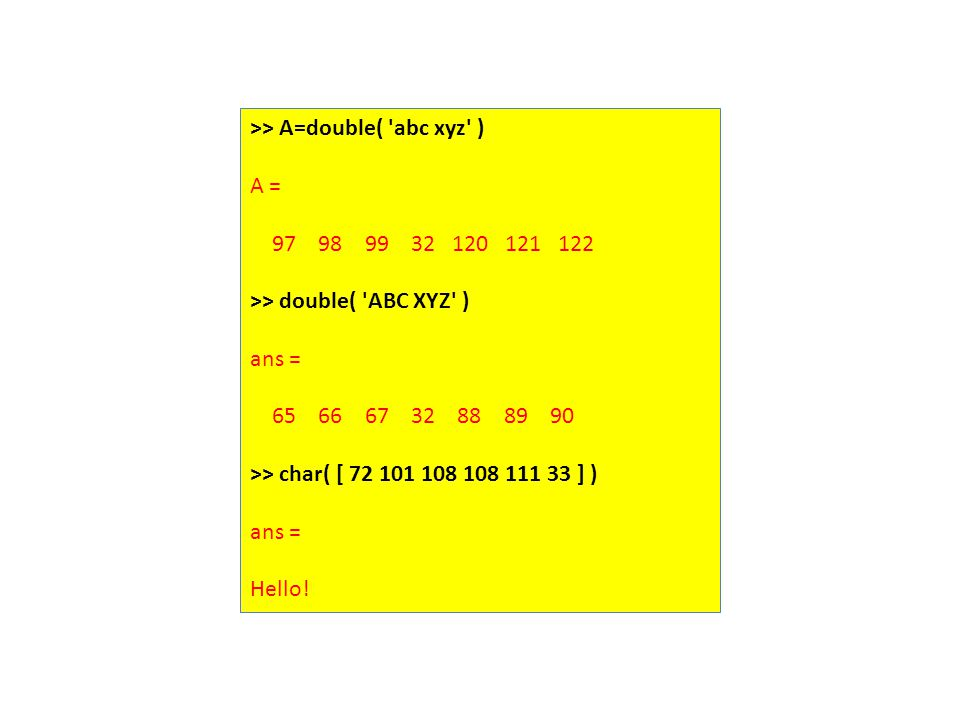 >> A=double( 'abc xyz' ) A = 97 98 99 32 120 121 122 >> double( 'ABC XYZ' ) ans = 65 66 67 32 88 89 90 >> char( [ 72 101 108 108 111 33 ] ) ans = Hell