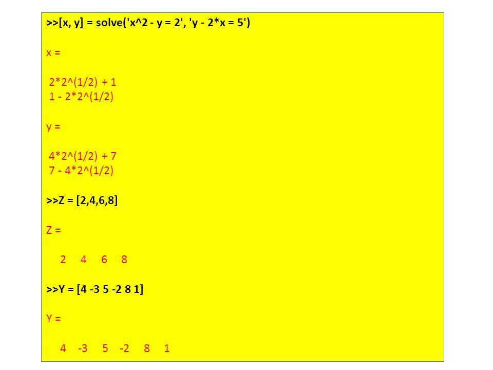 >>[x, y] = solve( x^2 - y = 2 , y - 2*x = 5 ) x = 2*2^(1/2) + 1 1 - 2*2^(1/2) y = 4*2^(1/2) + 7 7 - 4*2^(1/2) >>Z = [2,4,6,8] Z = 2 4 6 8 >>Y = [4 -3 5 -2 8 1] Y = 4 -3 5 -2 8 1