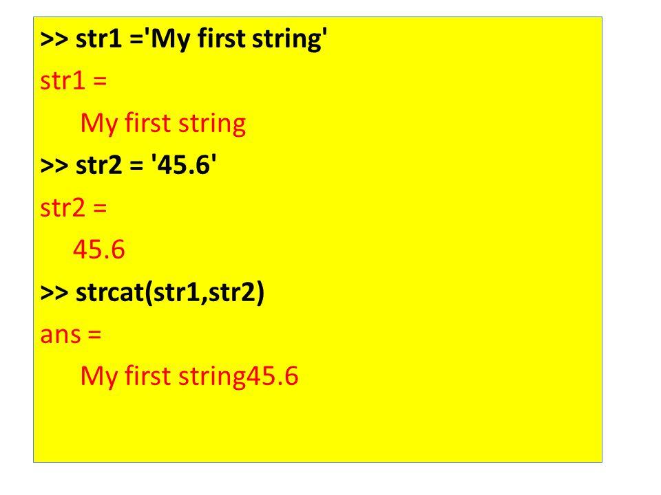 >> str1 = My first string str1 = My first string >> str2 = 45.6 str2 = 45.6 >> strcat(str1,str2) ans = My first string45.6
