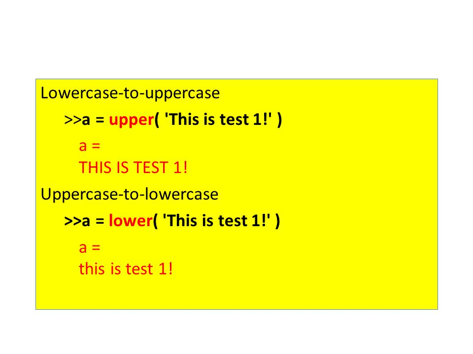 Lowercase-to-uppercase >>a = upper( 'This is test 1!' ) a = THIS IS TEST 1! Uppercase-to-lowercase >>a = lower( 'This is test 1!' ) a = this is test 1