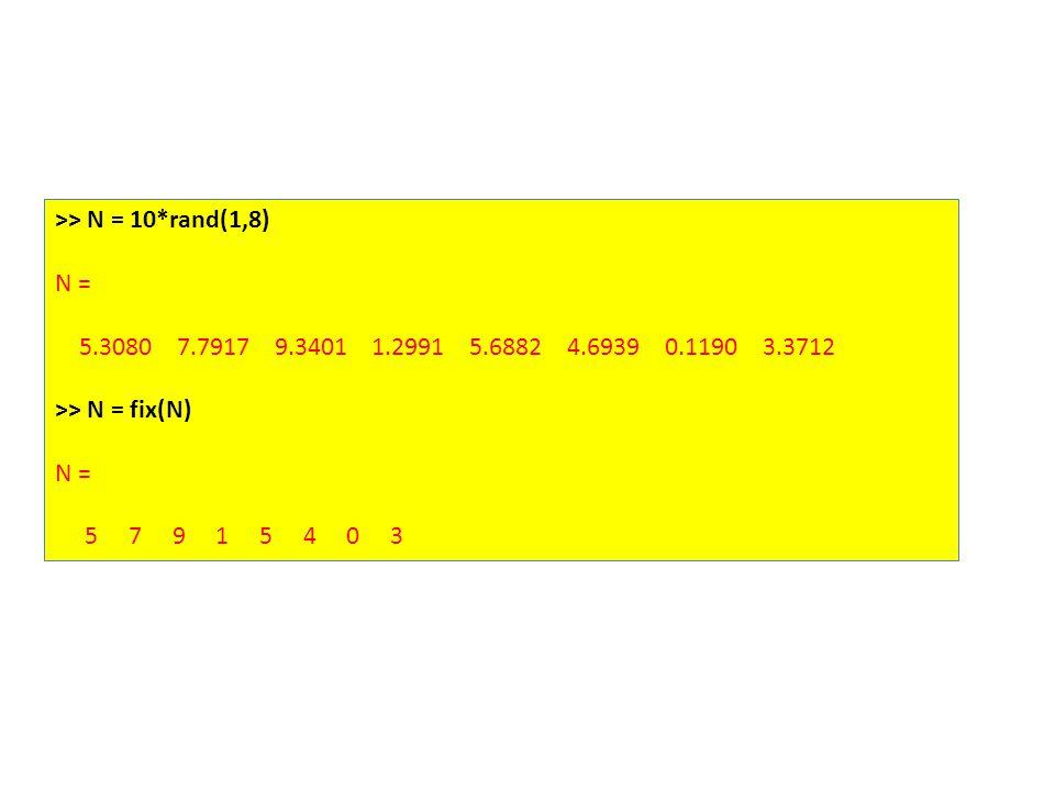 >> N = 10*rand(1,8) N = 5.3080 7.7917 9.3401 1.2991 5.6882 4.6939 0.1190 3.3712 >> N = fix(N) N = 5 7 9 1 5 4 0 3