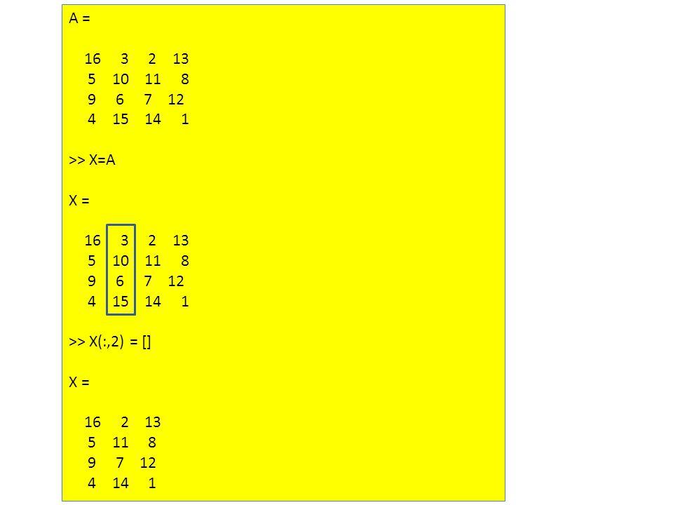 A = 16 3 2 13 5 10 11 8 9 6 7 12 4 15 14 1 >> X=A X = 16 3 2 13 5 10 11 8 9 6 7 12 4 15 14 1 >> X(:,2) = [] X = 16 2 13 5 11 8 9 7 12 4 14 1