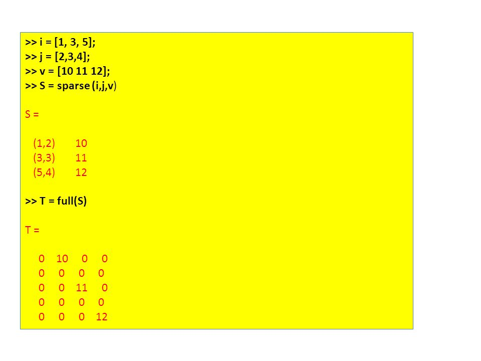 >> i = [1, 3, 5]; >> j = [2,3,4]; >> v = [10 11 12]; >> S = sparse (i,j,v) S = (1,2) 10 (3,3) 11 (5,4) 12 >> T = full(S) T = 0 10 0 0 0 0 0 0 0 0 11 0 0 0 0 0 0 0 0 12