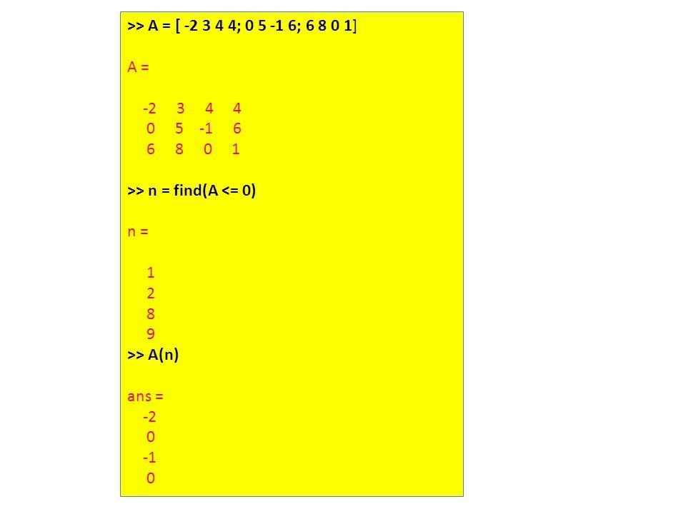 >> A = [ -2 3 4 4; 0 5 -1 6; 6 8 0 1] A = -2 3 4 4 0 5 -1 6 6 8 0 1 >> n = find(A <= 0) n = 1 2 8 9 >> A(n) ans = -2 0 0