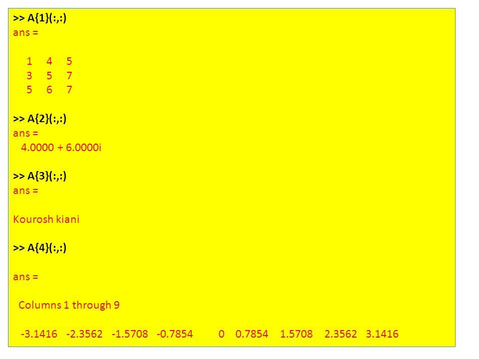 >> A{1}(:,:) ans = 1 4 5 3 5 7 5 6 7 >> A{2}(:,:) ans = 4.0000 + 6.0000i >> A{3}(:,:) ans = Kourosh kiani >> A{4}(:,:) ans = Columns 1 through 9 -3.1416 -2.3562 -1.5708 -0.7854 0 0.7854 1.5708 2.3562 3.1416