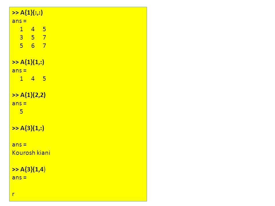 >> A{1}(:,:) ans = 1 4 5 3 5 7 5 6 7 >> A{1}(1,:) ans = 1 4 5 >> A{1}(2,2) ans = 5 >> A{3}(1,:) ans = Kourosh kiani >> A{3}(1,4) ans = r