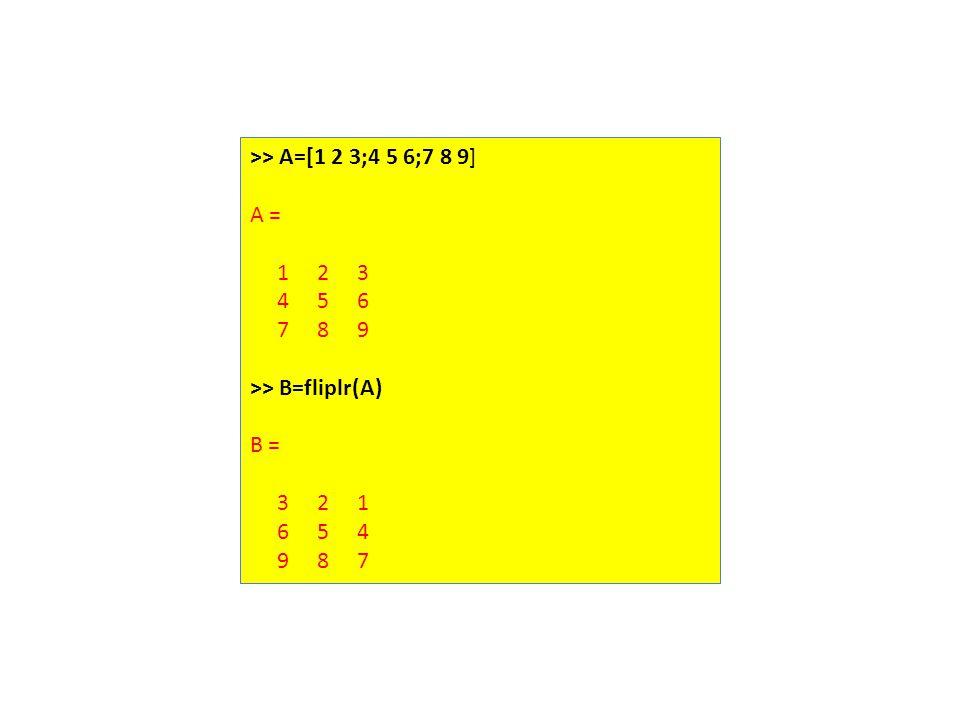 >> A=[1 2 3;4 5 6;7 8 9] A = 1 2 3 4 5 6 7 8 9 >> B=fliplr(A) B = 3 2 1 6 5 4 9 8 7