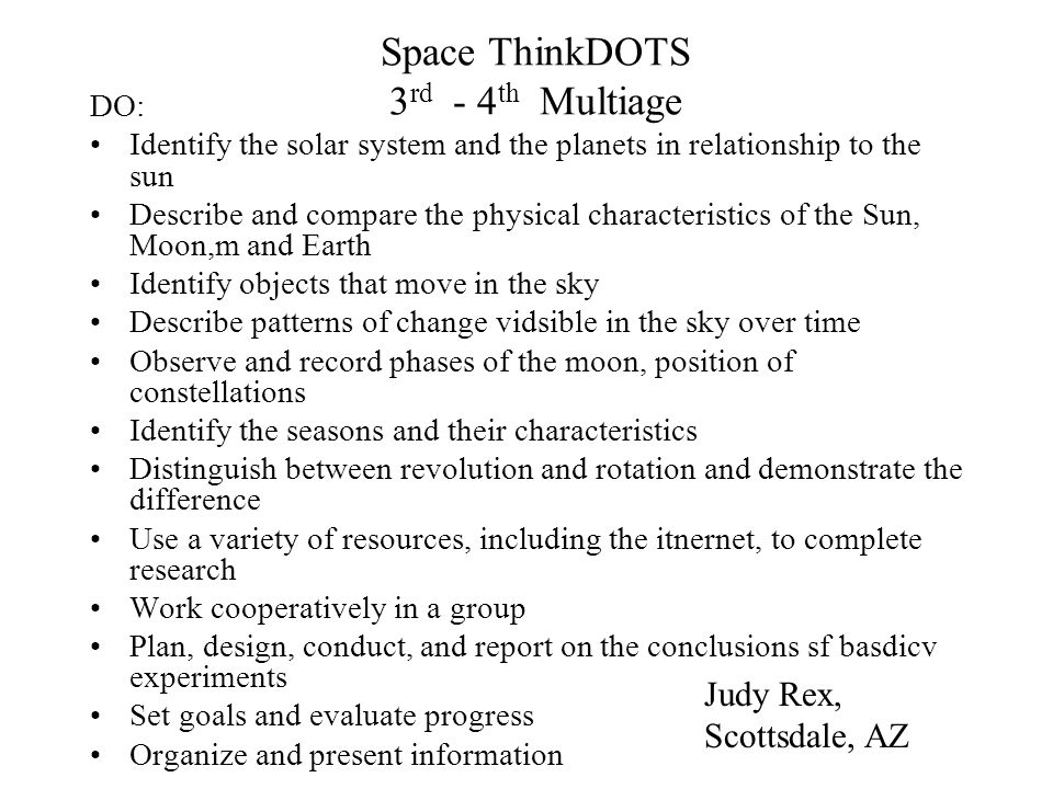 Space ThinkDOTS 3 rd - 4 th Multiage DO: Identify the solar system and the planets in relationship to the sun Describe and compare the physical charac