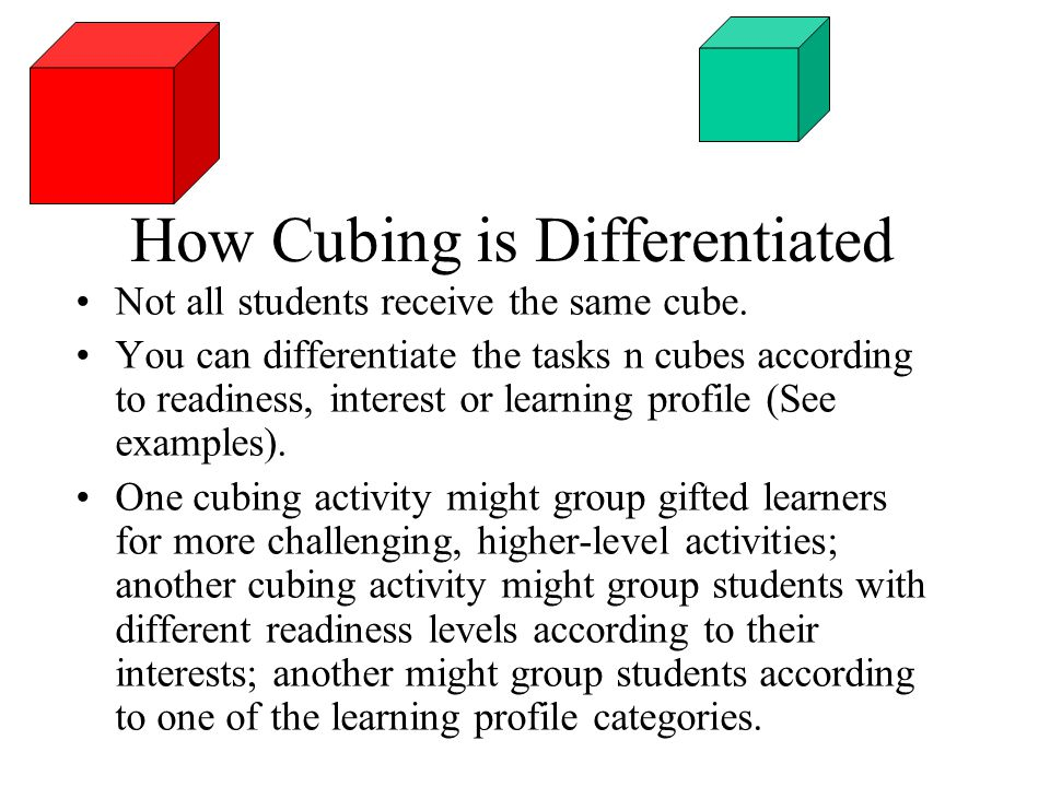 How Cubing is Differentiated Not all students receive the same cube. You can differentiate the tasks n cubes according to readiness, interest or learn