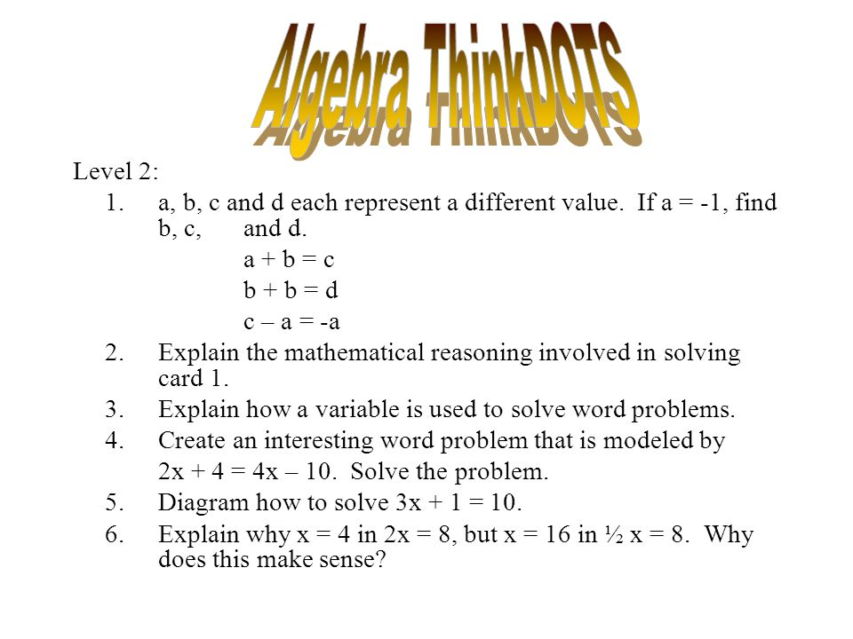 Level 2: 1.a, b, c and d each represent a different value. If a = -1, find b, c, and d. a + b = c b + b = d c – a = -a 2.Explain the mathematical reas